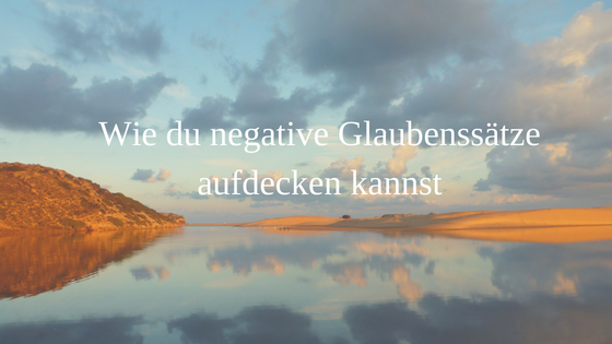 Wie du negative Glaubenssätze aufdecken kannst