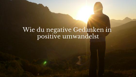 Wie du negative Gedanken in positive umwandelst
