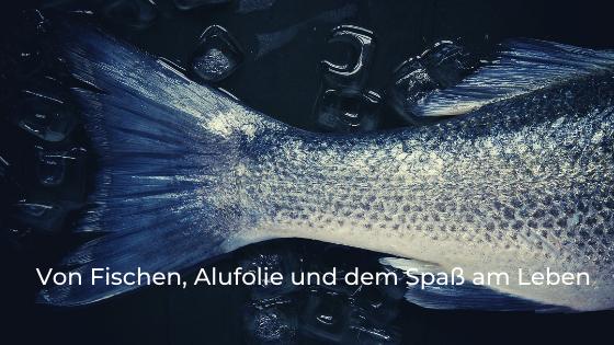 Von Fischen, Alufolie und dem Spaß am Leben